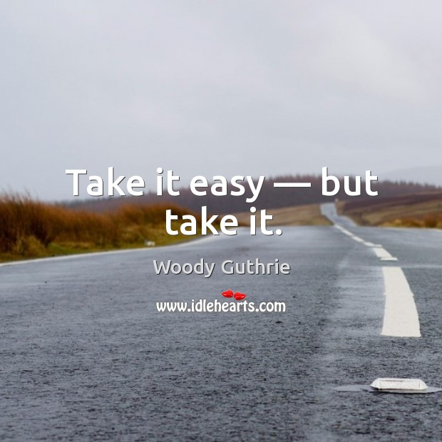 Take it easy — but take it. Woody Guthrie Picture Quote
