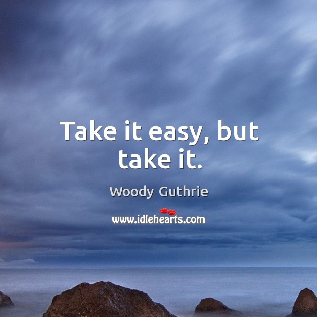Take it easy, but take it. Woody Guthrie Picture Quote