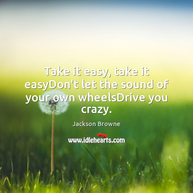 Take it easy, take it easyDon't let the sound of your own wheelsDrive you crazy. Jackson Browne Picture Quote