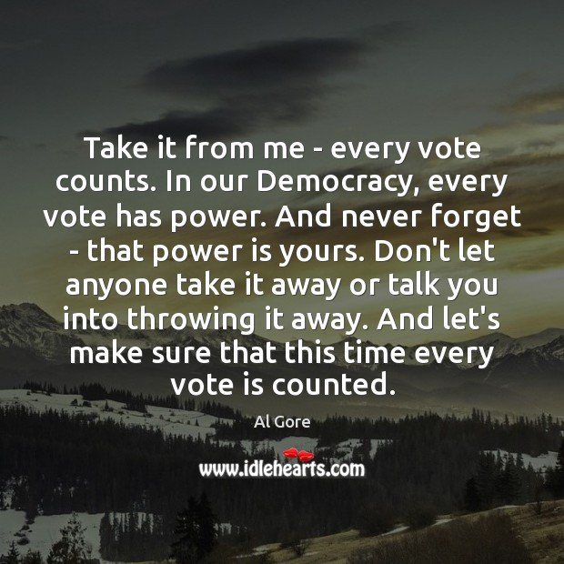 Take it from me – every vote counts. In our Democracy, every Power Quotes Image