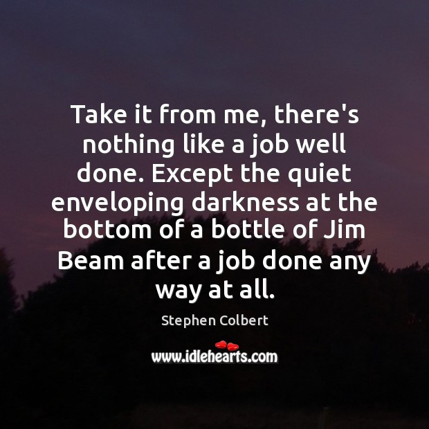 Take it from me, there's nothing like a job well done. Except Stephen Colbert Picture Quote