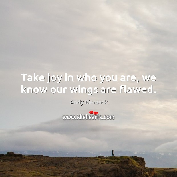 Image, Take joy in who you are, we know our wings are flawed.