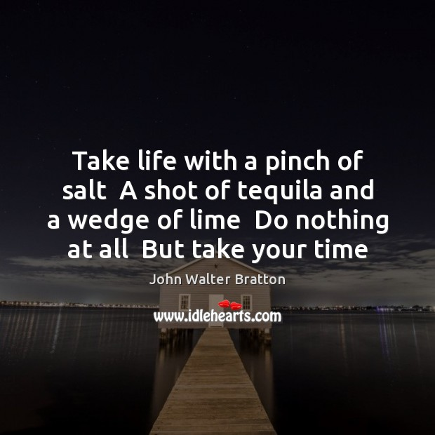 Take life with a pinch of salt  A shot of tequila and John Walter Bratton Picture Quote