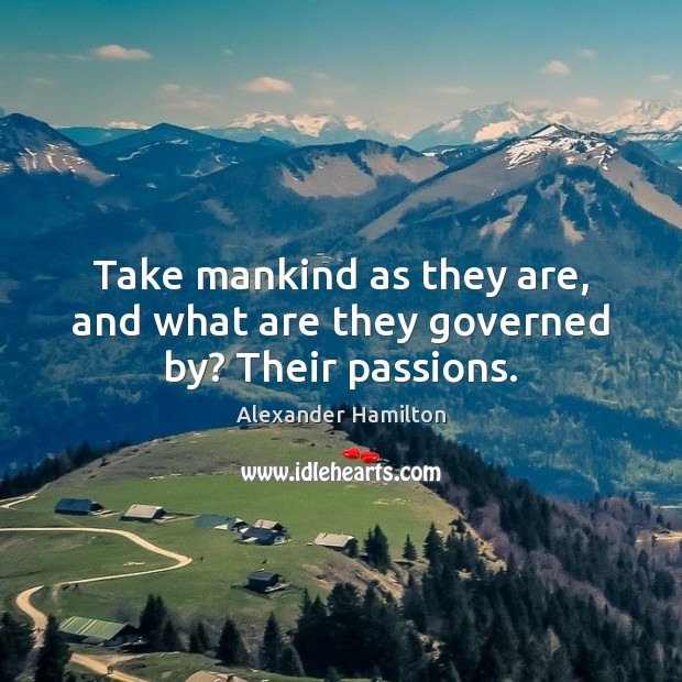 Take mankind as they are, and what are they governed by? Their passions. Image