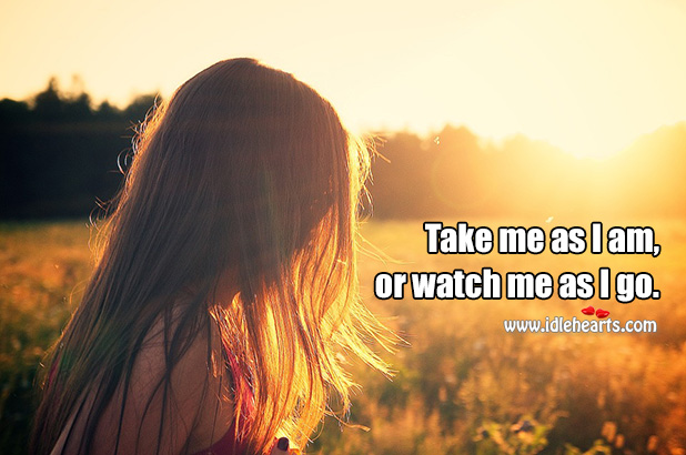 Take me as I am, or watch me as I go. Image