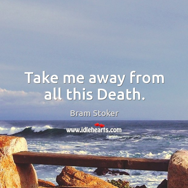 Take me away from all this Death. Image