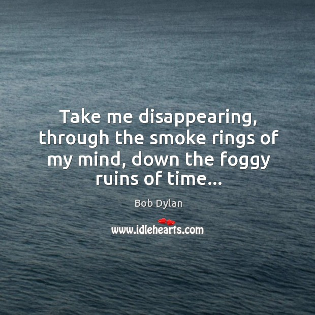 Take me disappearing, through the smoke rings of my mind, down the foggy ruins of time… Image