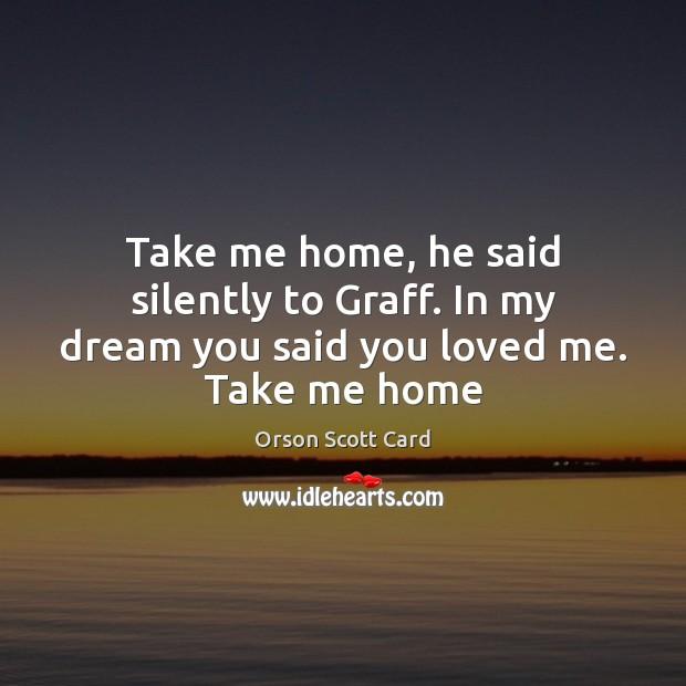 Take me home, he said silently to Graff. In my dream you said you loved me. Take me home Image