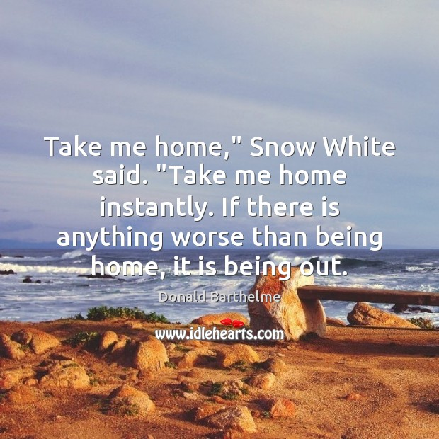 """Take me home,"""" Snow White said. """"Take me home instantly. If there Donald Barthelme Picture Quote"""