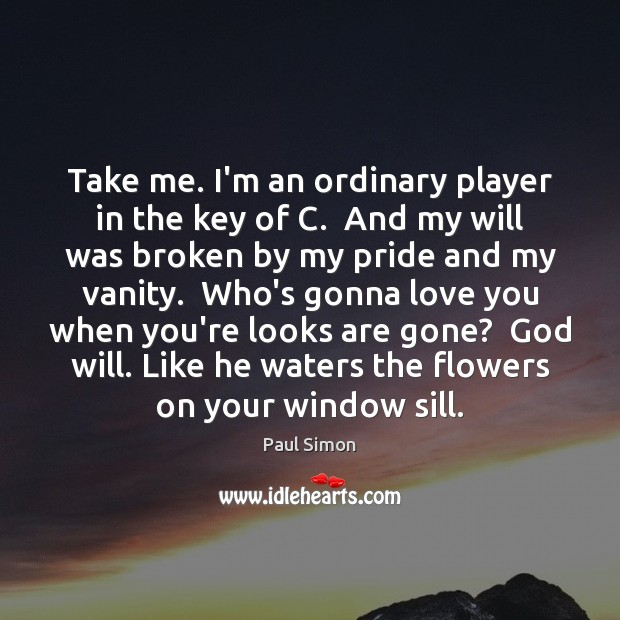 Take me. I'm an ordinary player in the key of C.  And Paul Simon Picture Quote