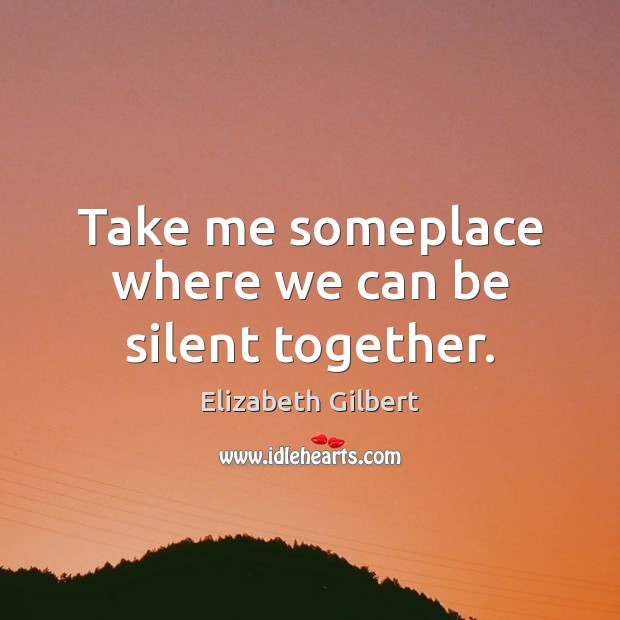 Take me someplace where we can be silent together. Elizabeth Gilbert Picture Quote