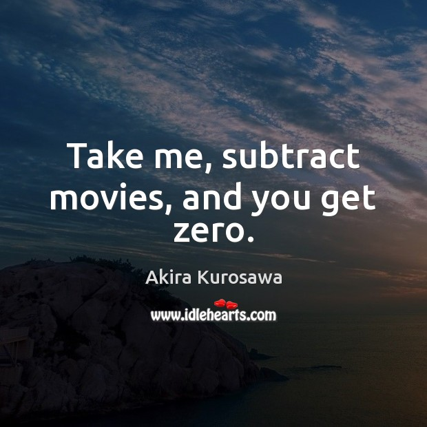 Take me, subtract movies, and you get zero. Image