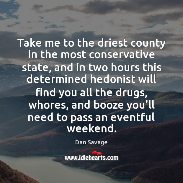 Take me to the driest county in the most conservative state, and Dan Savage Picture Quote