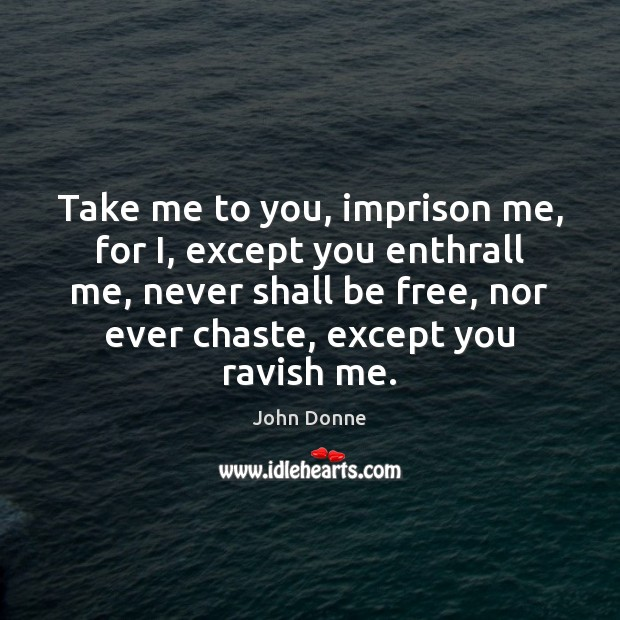 Take me to you, imprison me, for I, except you enthrall me, John Donne Picture Quote