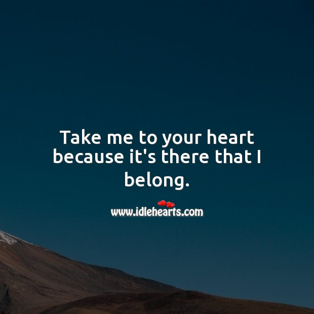 Take me to your heart because it's there that I belong. Image