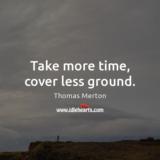 Take more time, cover less ground. Image