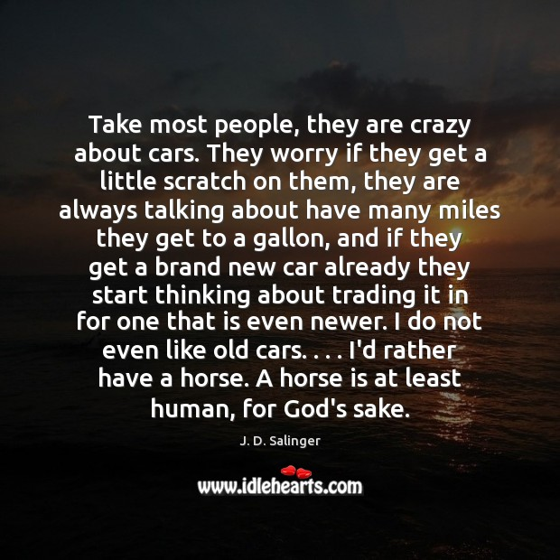 Take most people, they are crazy about cars. They worry if they Image