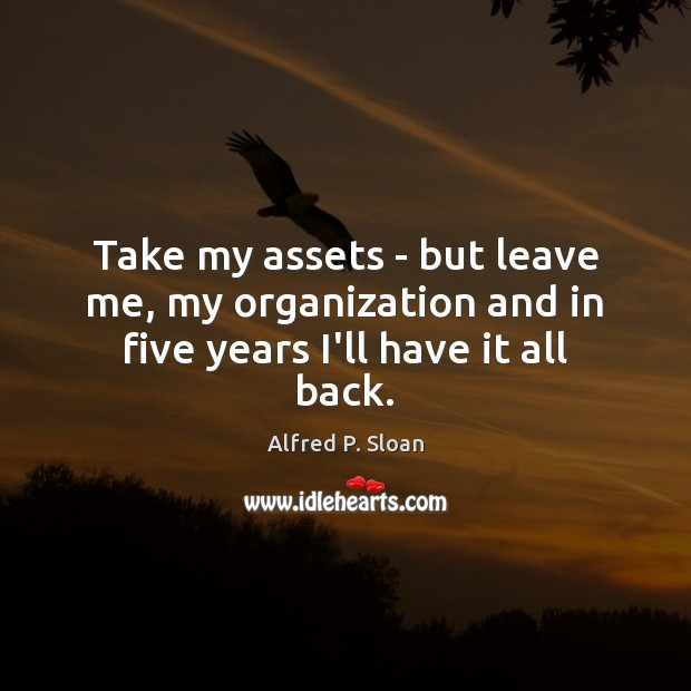 Take my assets – but leave me, my organization and in five years I'll have it all back. Image