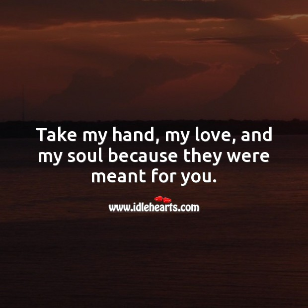 Image, Take my hand, my love, and my soul because they were meant for you.