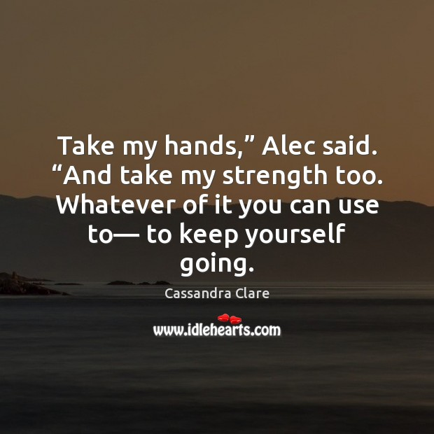 "Take my hands,"" Alec said. ""And take my strength too. Whatever of Image"
