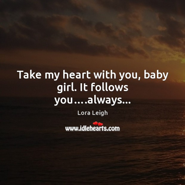 Image, Take my heart with you, baby girl. It follows you….always…