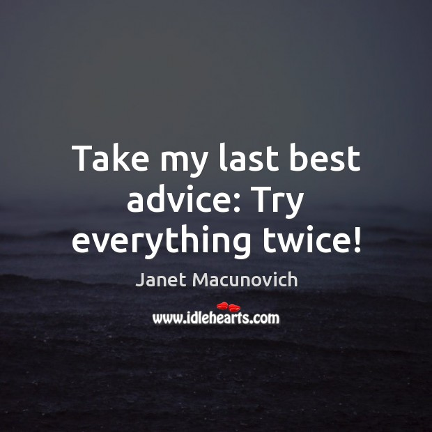Take my last best advice: Try everything twice! Janet Macunovich Picture Quote