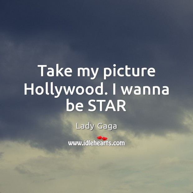 Take my picture Hollywood. I wanna be STAR Lady Gaga Picture Quote