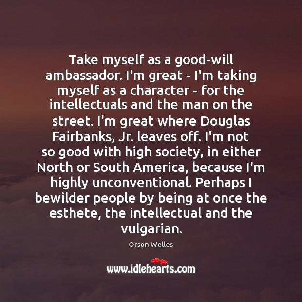Take myself as a good-will ambassador. I'm great – I'm taking myself Image