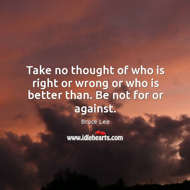 Image, Take no thought of who is right or wrong or who is better than. Be not for or against.