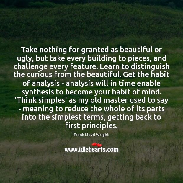 Take nothing for granted as beautiful or ugly, but take every building Frank Lloyd Wright Picture Quote
