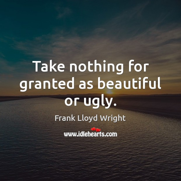 Take nothing for granted as beautiful or ugly. Frank Lloyd Wright Picture Quote