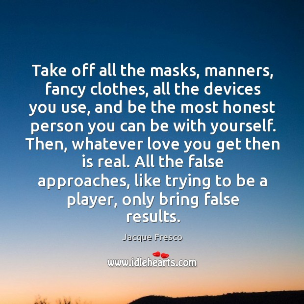 Take off all the masks, manners, fancy clothes, all the devices you Image
