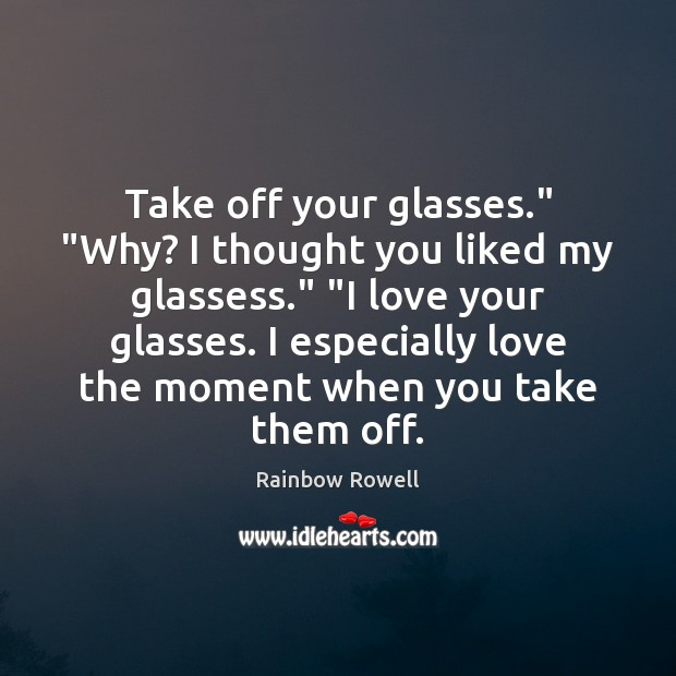"Take off your glasses."" ""Why? I thought you liked my glassess."" ""I Rainbow Rowell Picture Quote"