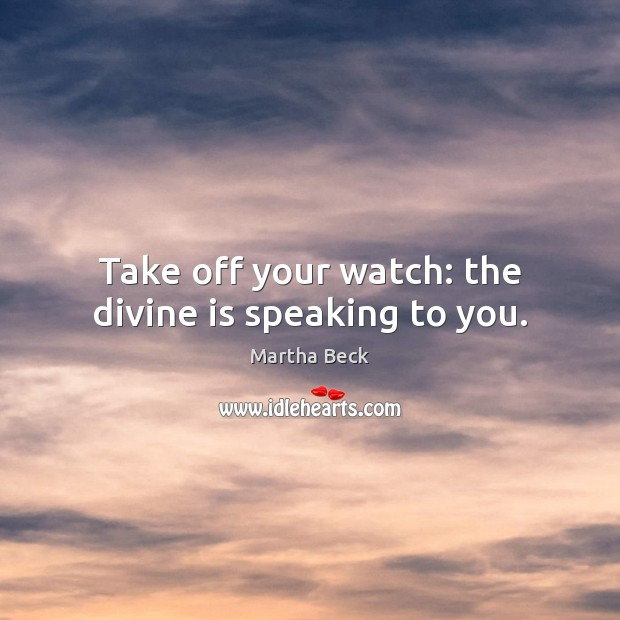 Image, Take off your watch: the divine is speaking to you.