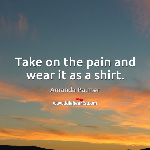 Take on the pain and wear it as a shirt. Image