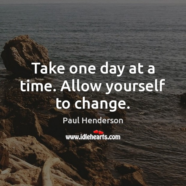 Image, Take one day at a time. Allow yourself to change.
