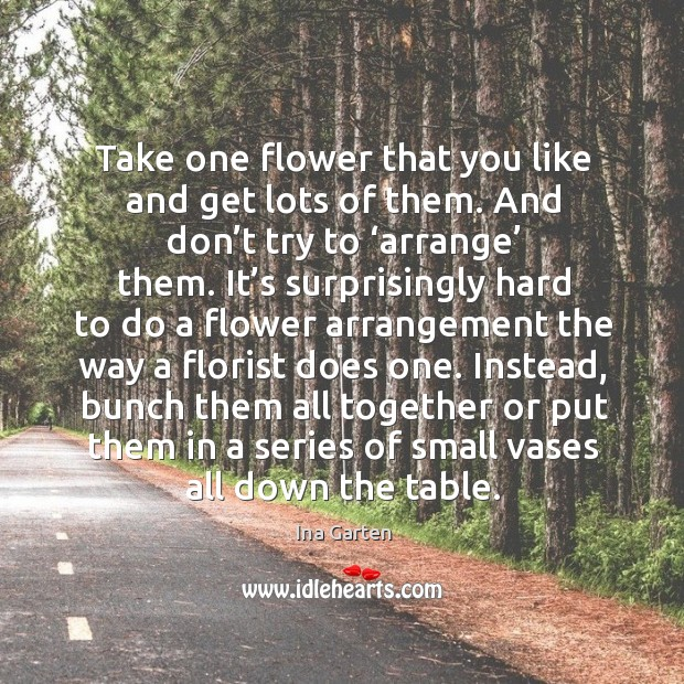 Take one flower that you like and get lots of them. And don't try to 'arrange' them. Ina Garten Picture Quote