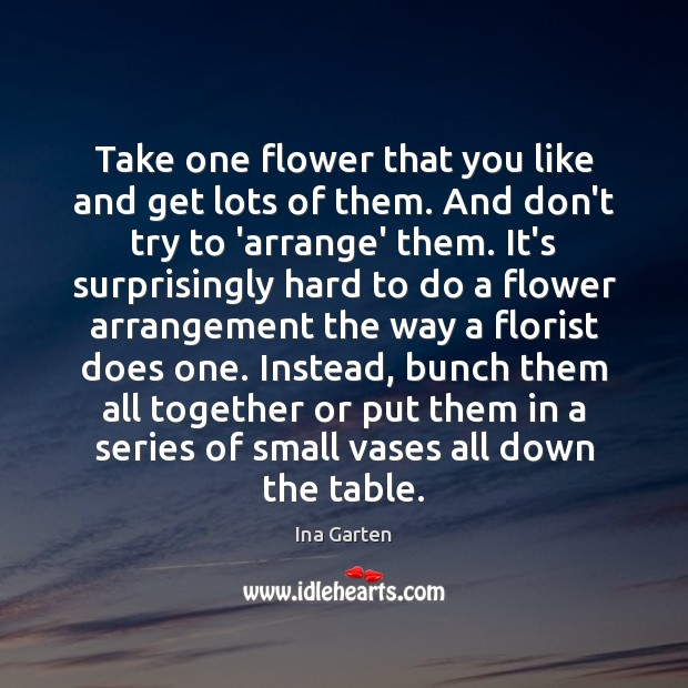 Take one flower that you like and get lots of them. And Ina Garten Picture Quote