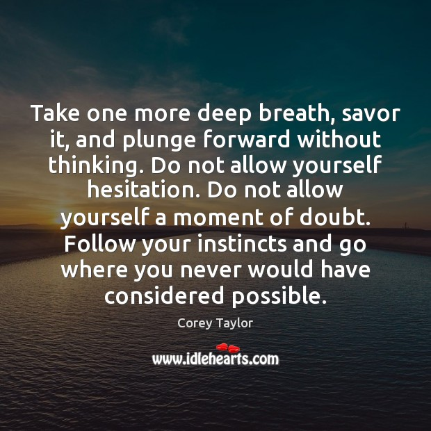Take one more deep breath, savor it, and plunge forward without thinking. Corey Taylor Picture Quote