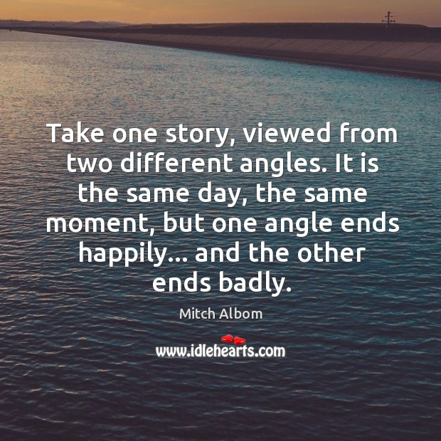 Take one story, viewed from two different angles. It is the same Mitch Albom Picture Quote