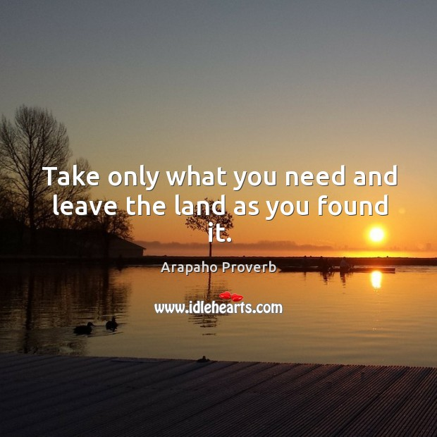Take only what you need and leave the land as you found it. Arapaho Proverbs Image