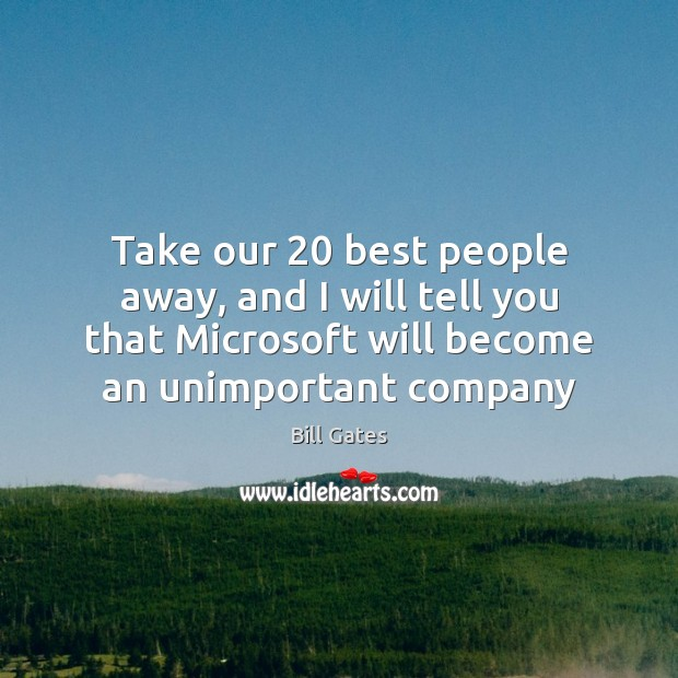 Take our 20 best people away, and I will tell you that Microsoft Image