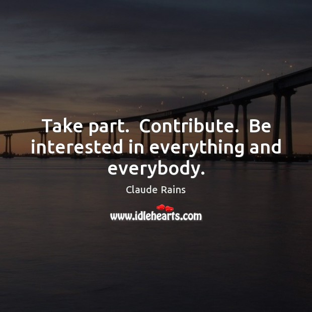 Take part.  Contribute.  Be interested in everything and everybody. Image
