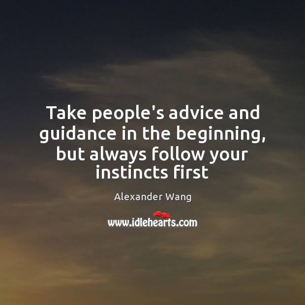 Take people's advice and guidance in the beginning, but always follow your instincts first Image