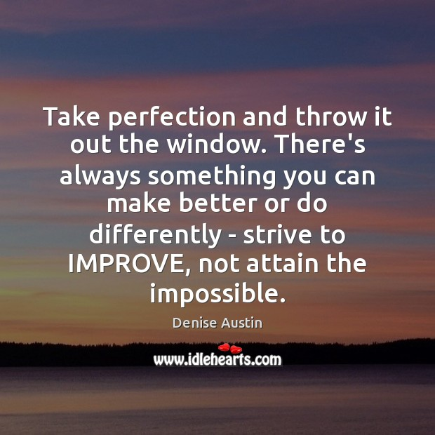 Take perfection and throw it out the window. There's always something you Image