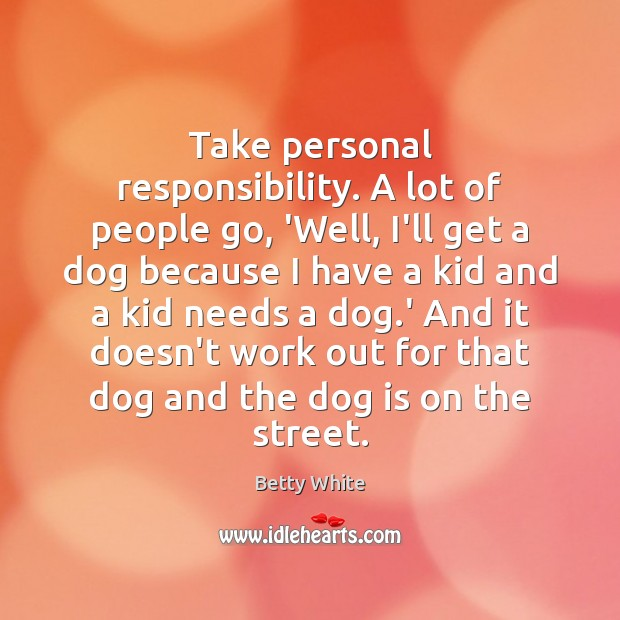 Take personal responsibility. A lot of people go, 'Well, I'll get a Image