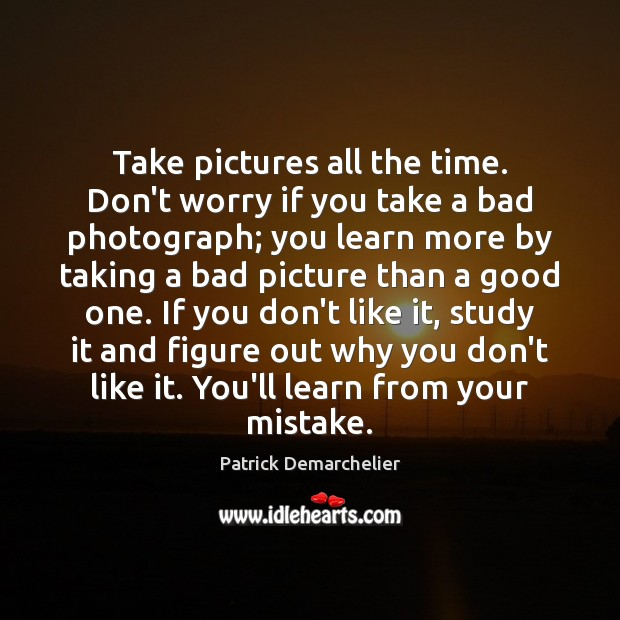 Take pictures all the time. Don't worry if you take a bad Image