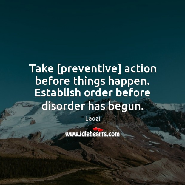 Image, Take [preventive] action before things happen. Establish order before disorder has begun.