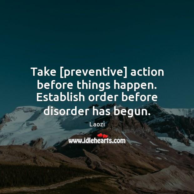 Image, Take [preventive] action before things happen. Establish order before disorder has begun.
