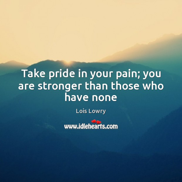 Take pride in your pain; you are stronger than those who have none Lois Lowry Picture Quote